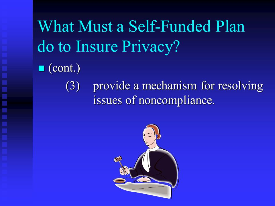 What Must a Self-Funded Plan do to Insure Privacy? (cont.) (cont.) (3)provide a mechanism for resolving issues of noncompliance.