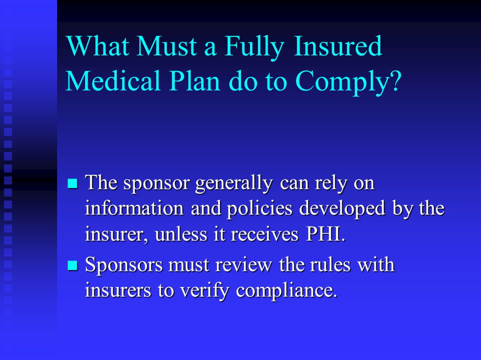 What Must a Fully Insured Medical Plan do to Comply? The sponsor generally can rely on information and policies developed by the insurer, unless it re