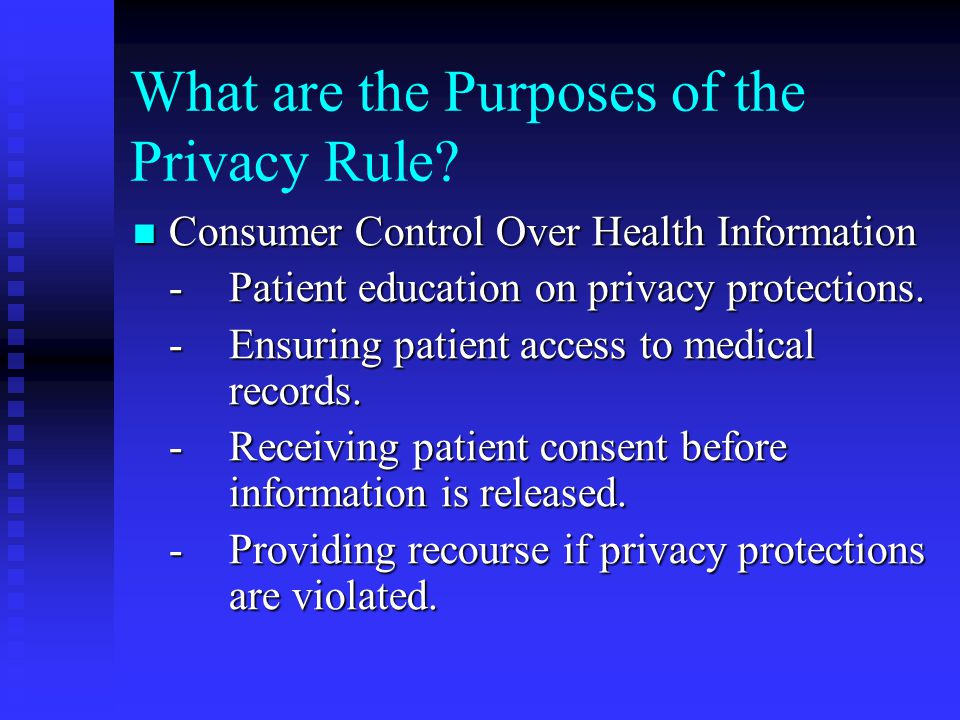 What are the Purposes of the Privacy Rule? Consumer Control Over Health Information Consumer Control Over Health Information -Patient education on pri