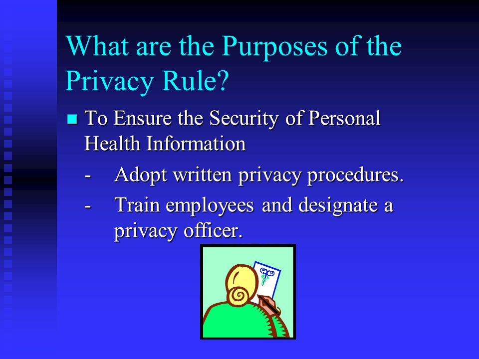What are the Purposes of the Privacy Rule? To Ensure the Security of Personal Health Information To Ensure the Security of Personal Health Information