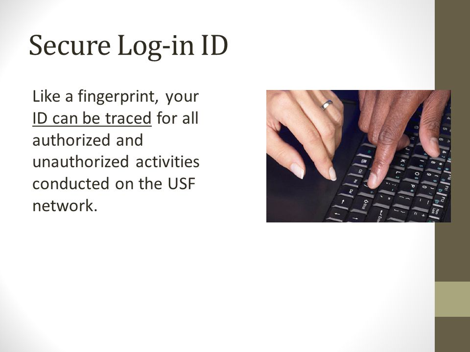Like a fingerprint, your ID can be traced for all authorized and unauthorized activities conducted on the USF network.