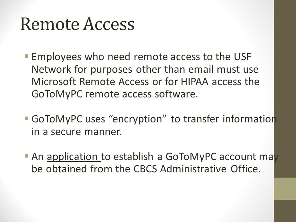 Remote Access  Employees who need remote access to the USF Network for purposes other than email must use Microsoft Remote Access or for HIPAA access the GoToMyPC remote access software.