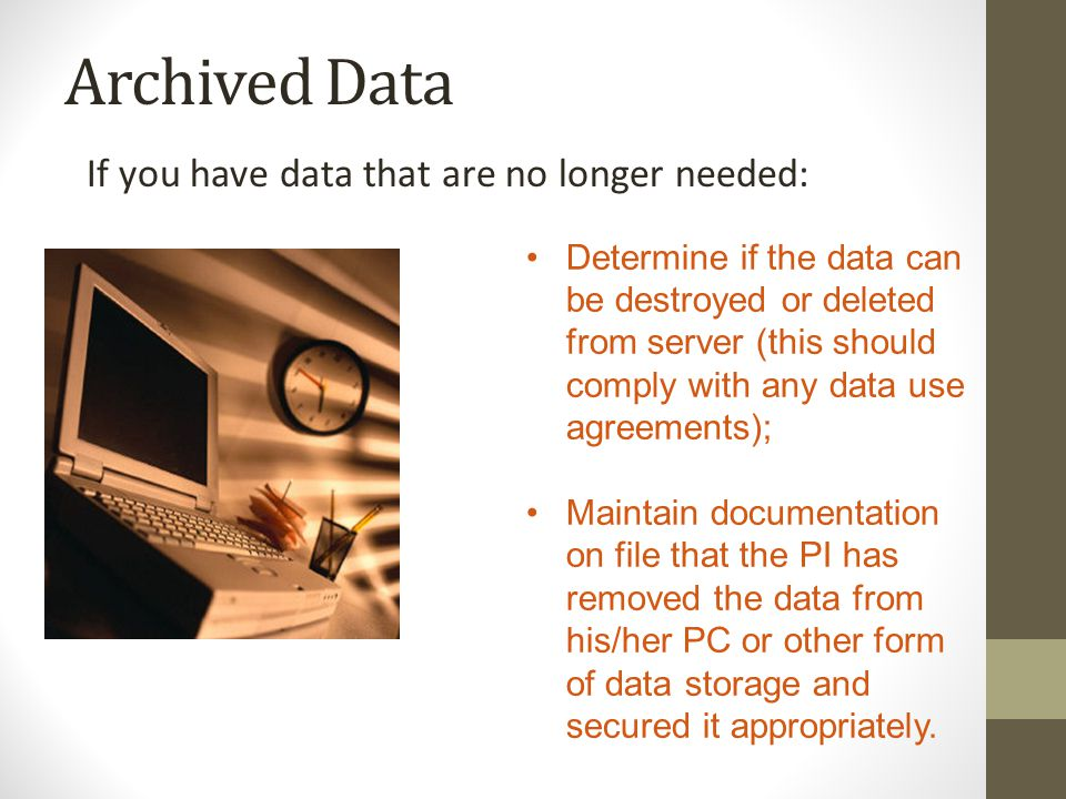 Archived Data If you have data that are no longer needed: Determine if the data can be destroyed or deleted from server (this should comply with any data use agreements); Maintain documentation on file that the PI has removed the data from his/her PC or other form of data storage and secured it appropriately.