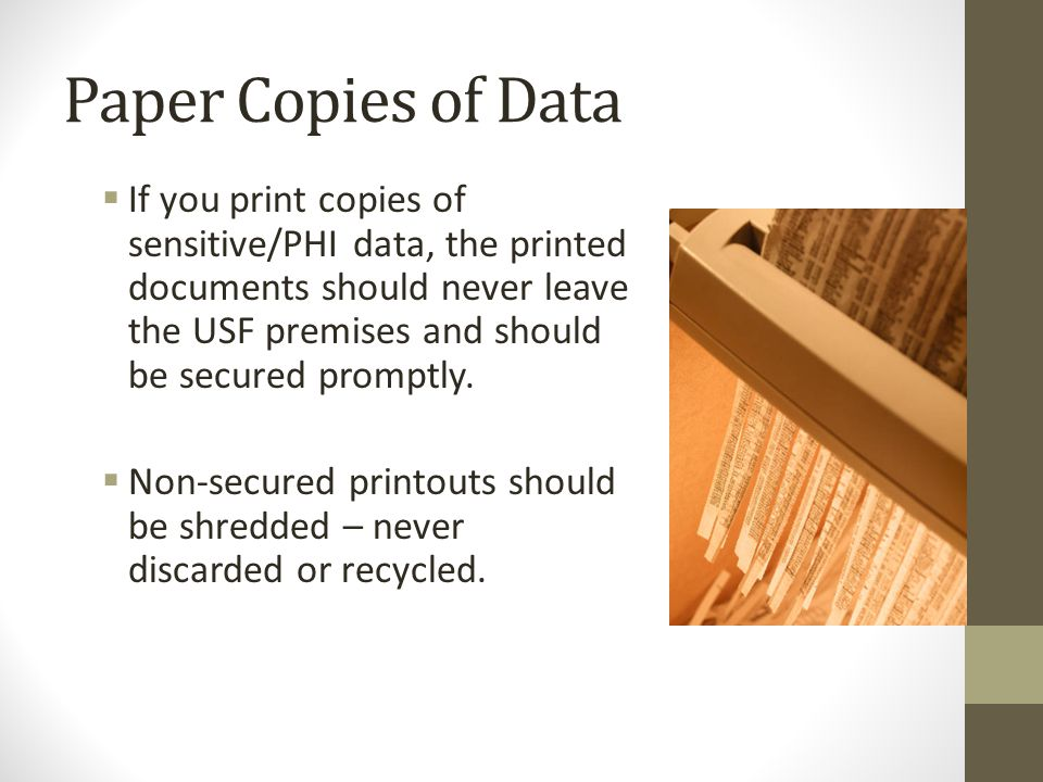 Paper Copies of Data  If you print copies of sensitive/PHI data, the printed documents should never leave the USF premises and should be secured promptly.
