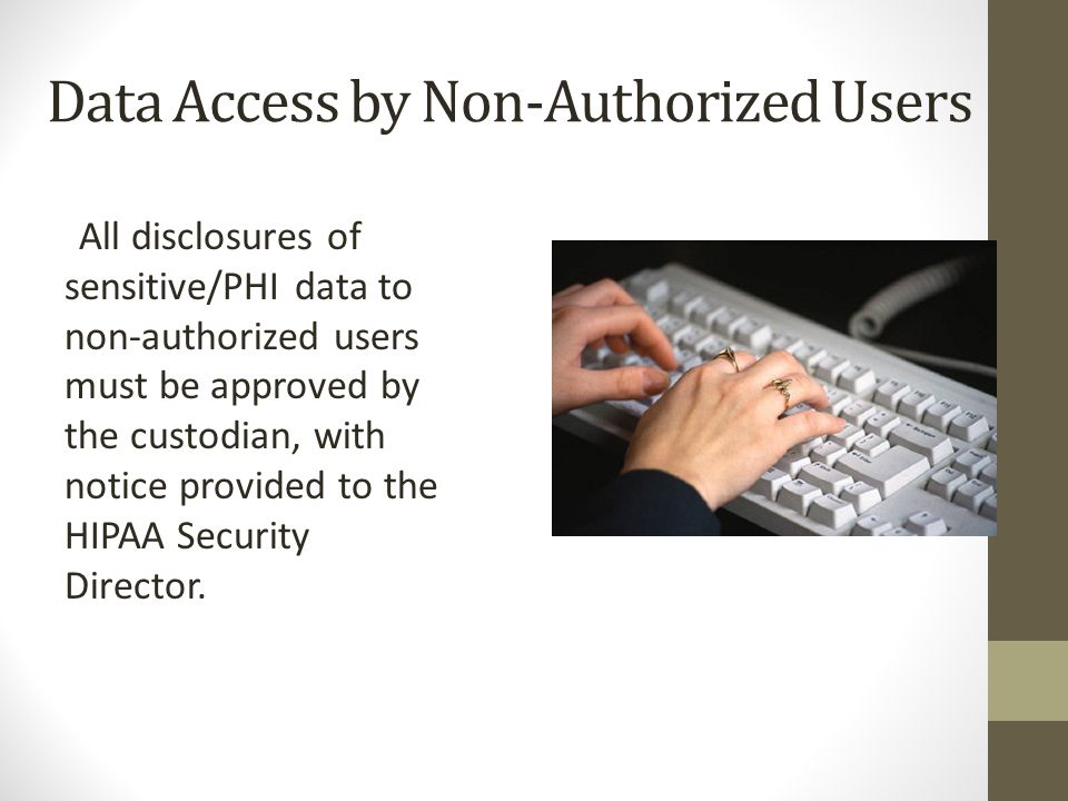 Data Access by Non-Authorized Users All disclosures of sensitive/PHI data to non-authorized users must be approved by the custodian, with notice provided to the HIPAA Security Director.