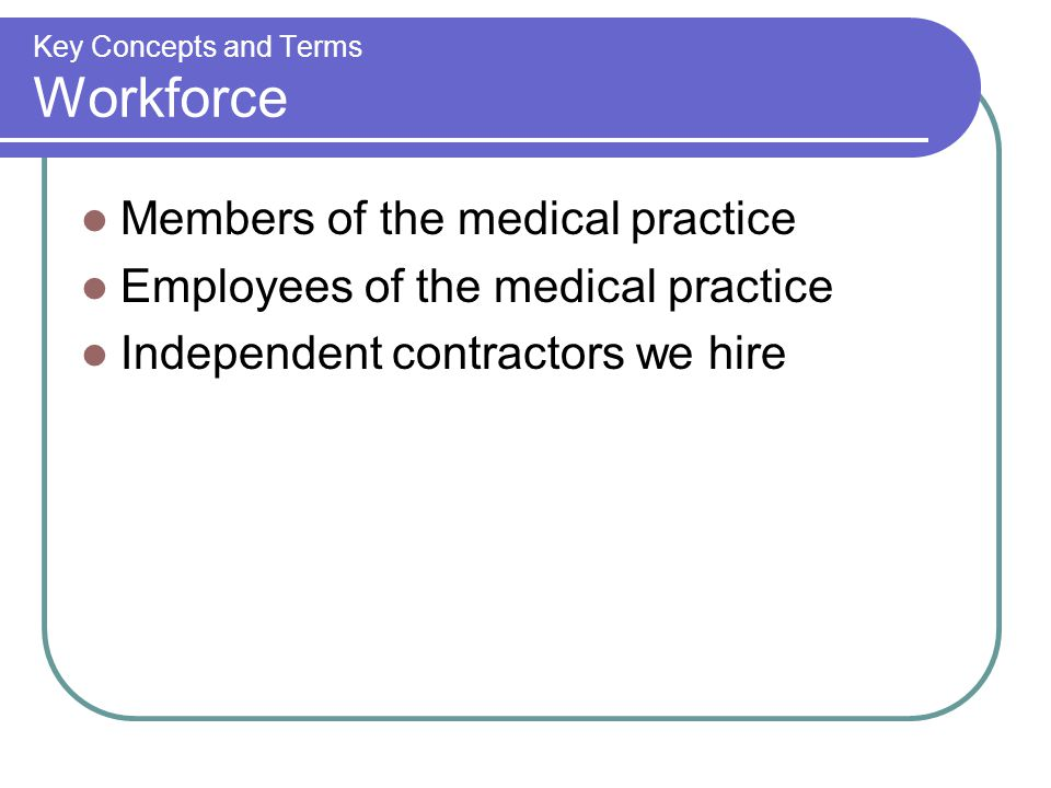 Key Concepts and Terms Workforce Members of the medical practice Employees of the medical practice Independent contractors we hire