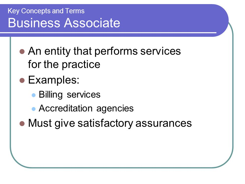 Key Concepts and Terms Business Associate An entity that performs services for the practice Examples: Billing services Accreditation agencies Must give satisfactory assurances
