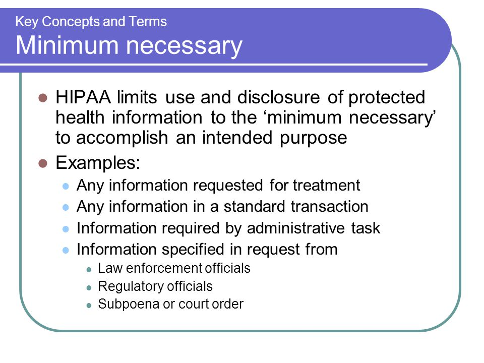 Key Concepts and Terms Minimum necessary HIPAA limits use and disclosure of protected health information to the 'minimum necessary' to accomplish an intended purpose Examples: Any information requested for treatment Any information in a standard transaction Information required by administrative task Information specified in request from Law enforcement officials Regulatory officials Subpoena or court order