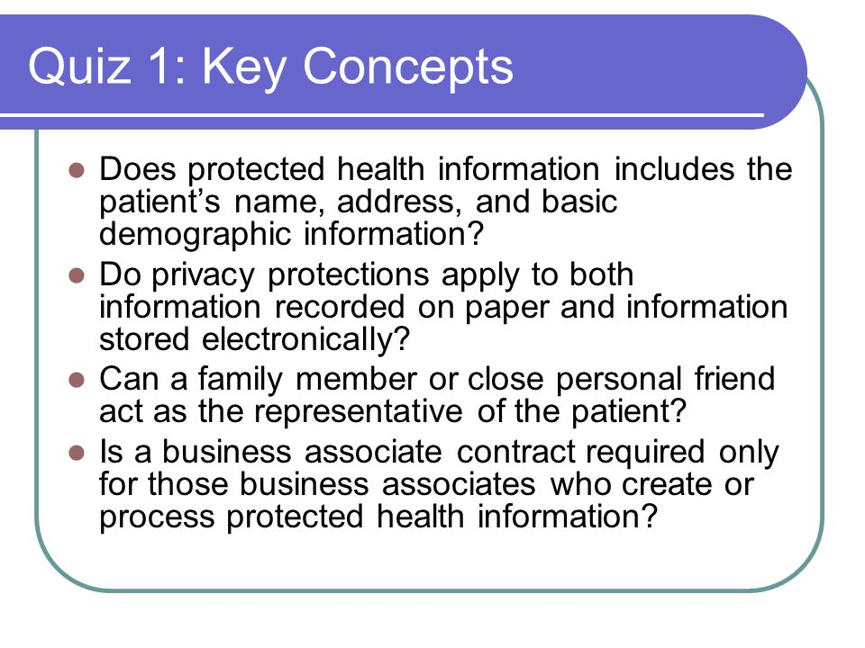 Quiz 1: Key Concepts Does protected health information includes the patient's name, address, and basic demographic information.