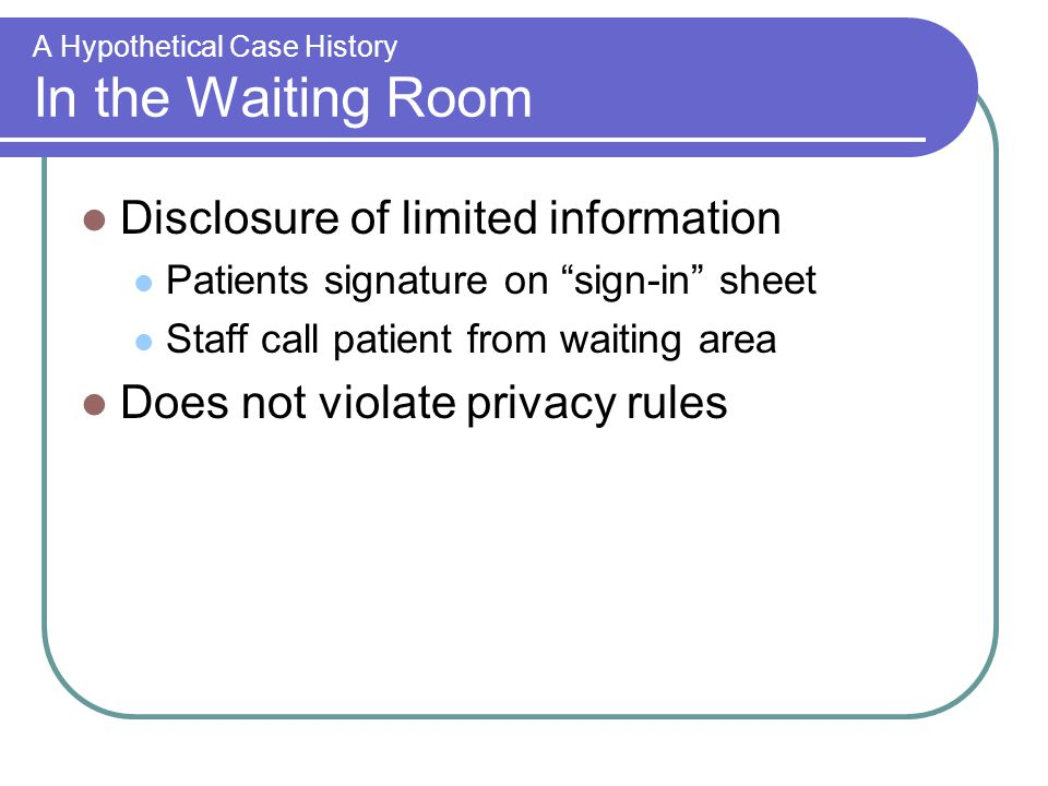 A Hypothetical Case History In the Waiting Room Disclosure of limited information Patients signature on sign-in sheet Staff call patient from waiting area Does not violate privacy rules