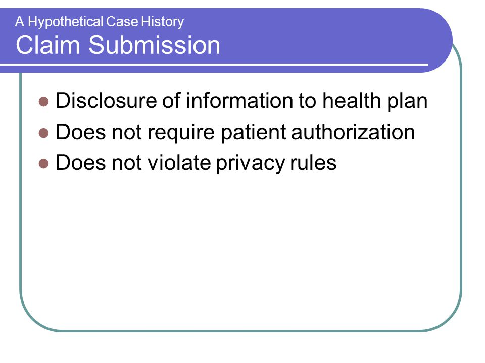A Hypothetical Case History Claim Submission Disclosure of information to health plan Does not require patient authorization Does not violate privacy rules