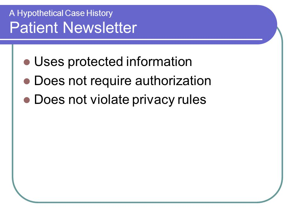 A Hypothetical Case History Patient Newsletter Uses protected information Does not require authorization Does not violate privacy rules