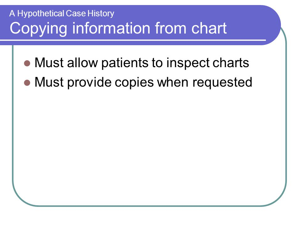 A Hypothetical Case History Copying information from chart Must allow patients to inspect charts Must provide copies when requested