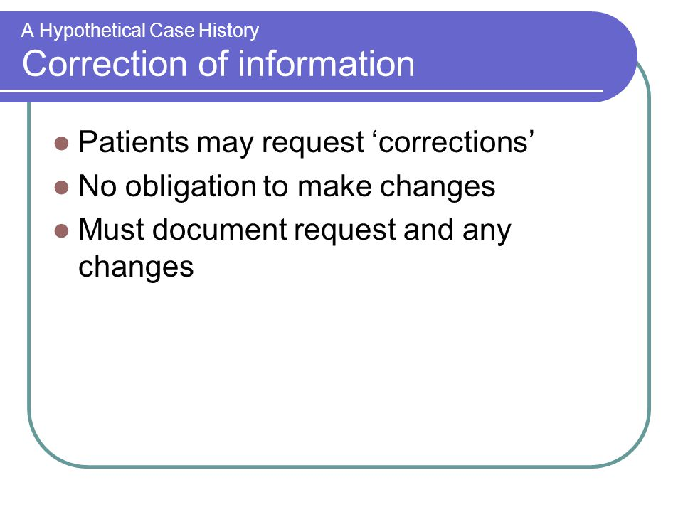 A Hypothetical Case History Correction of information Patients may request 'corrections' No obligation to make changes Must document request and any changes