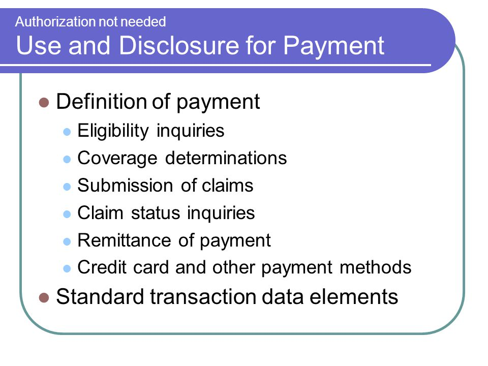 Authorization not needed Use and Disclosure for Payment Definition of payment Eligibility inquiries Coverage determinations Submission of claims Claim status inquiries Remittance of payment Credit card and other payment methods Standard transaction data elements