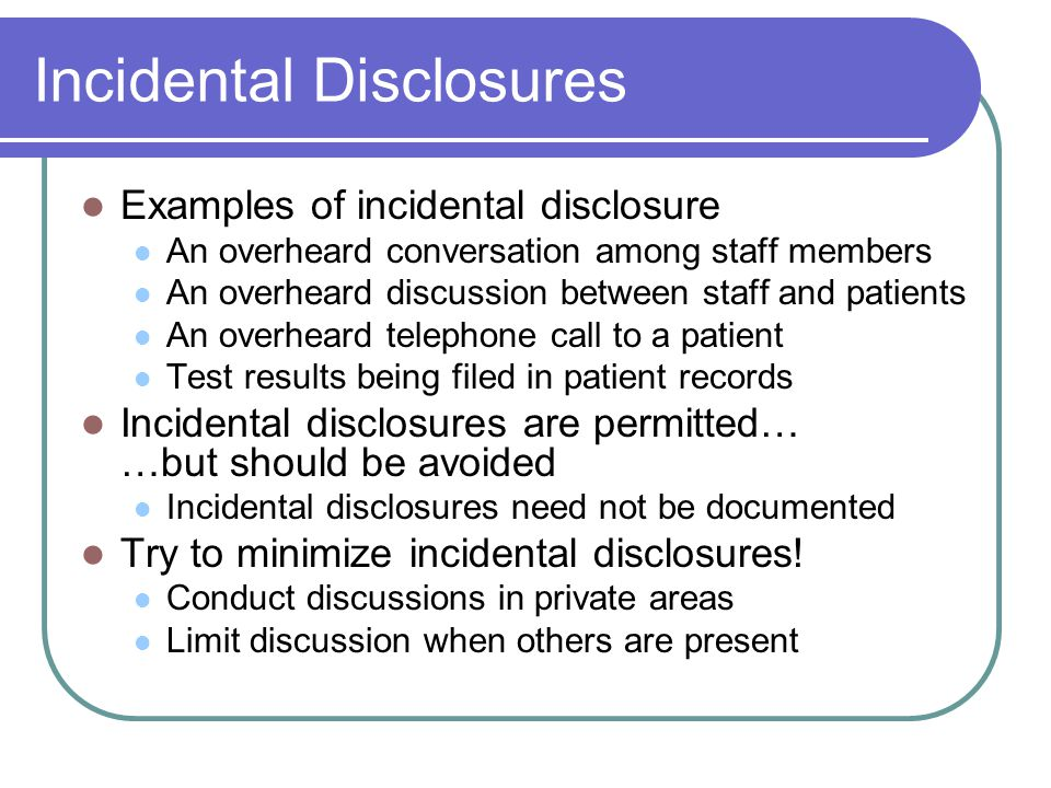 Incidental Disclosures Examples of incidental disclosure An overheard conversation among staff members An overheard discussion between staff and patients An overheard telephone call to a patient Test results being filed in patient records Incidental disclosures are permitted… …but should be avoided Incidental disclosures need not be documented Try to minimize incidental disclosures.