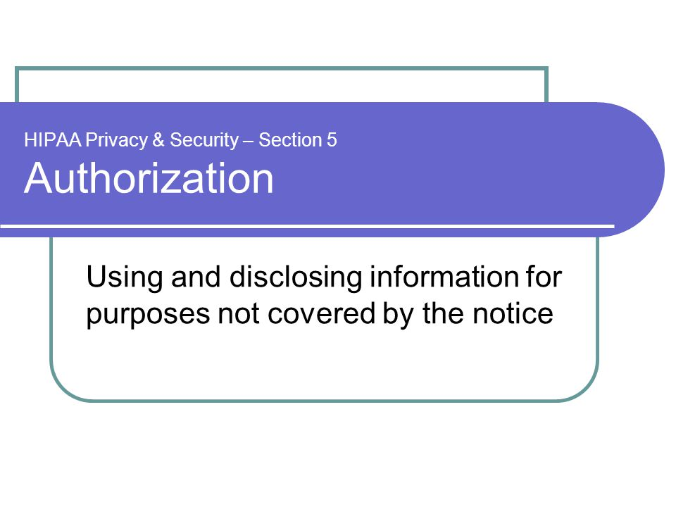 HIPAA Privacy & Security – Section 5 Authorization Using and disclosing information for purposes not covered by the notice