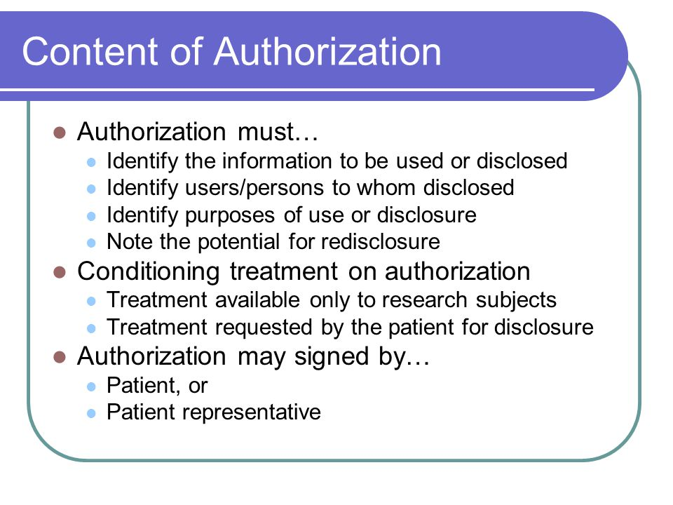 Content of Authorization Authorization must… Identify the information to be used or disclosed Identify users/persons to whom disclosed Identify purposes of use or disclosure Note the potential for redisclosure Conditioning treatment on authorization Treatment available only to research subjects Treatment requested by the patient for disclosure Authorization may signed by… Patient, or Patient representative