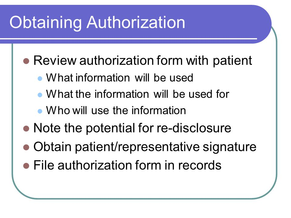 Obtaining Authorization Review authorization form with patient What information will be used What the information will be used for Who will use the information Note the potential for re-disclosure Obtain patient/representative signature File authorization form in records