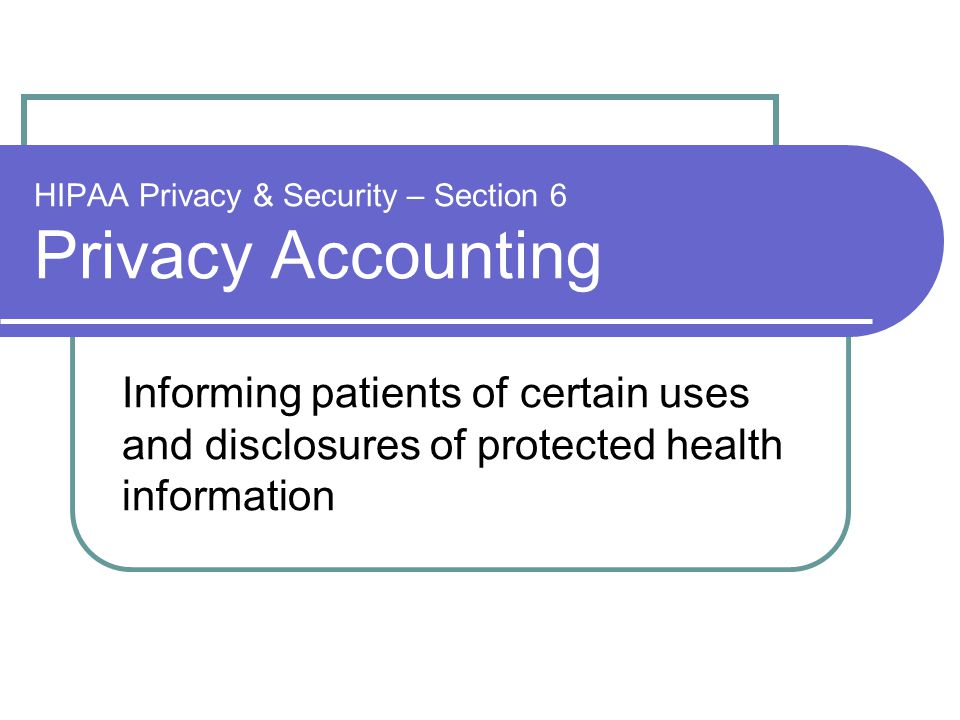 HIPAA Privacy & Security – Section 6 Privacy Accounting Informing patients of certain uses and disclosures of protected health information