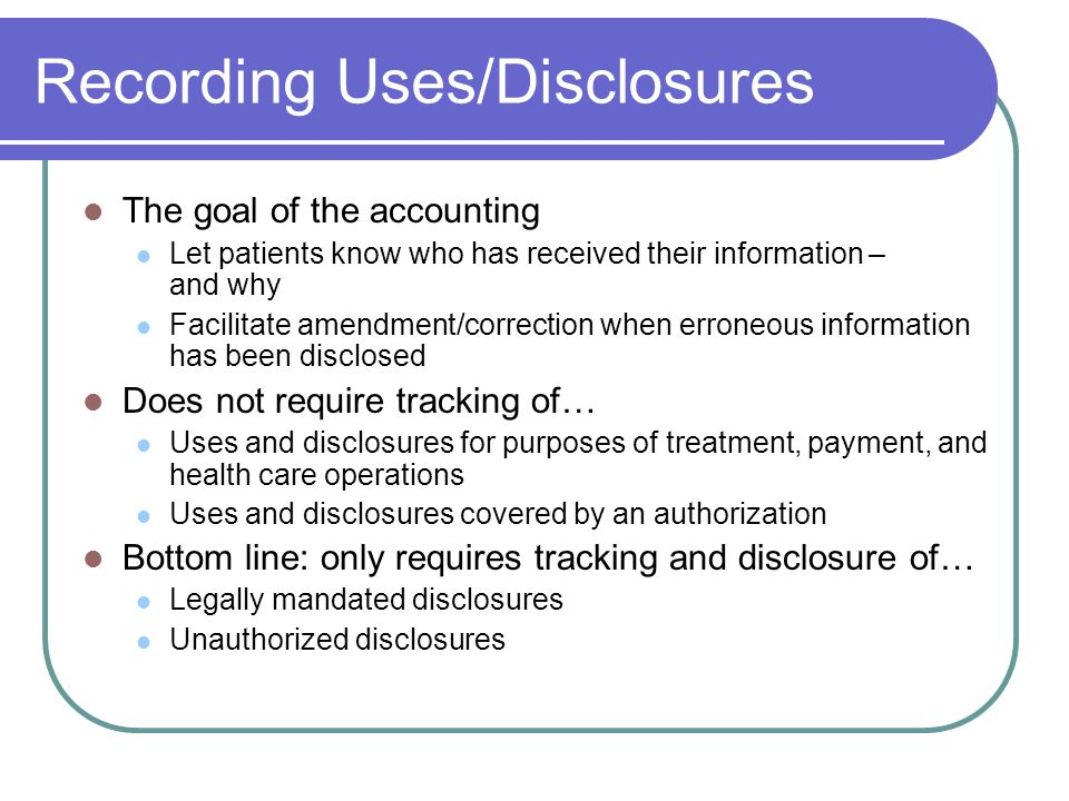 Recording Uses/Disclosures The goal of the accounting Let patients know who has received their information – and why Facilitate amendment/correction when erroneous information has been disclosed Does not require tracking of… Uses and disclosures for purposes of treatment, payment, and health care operations Uses and disclosures covered by an authorization Bottom line: only requires tracking and disclosure of… Legally mandated disclosures Unauthorized disclosures