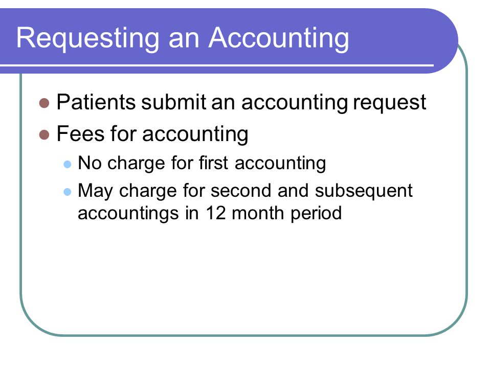 Requesting an Accounting Patients submit an accounting request Fees for accounting No charge for first accounting May charge for second and subsequent accountings in 12 month period