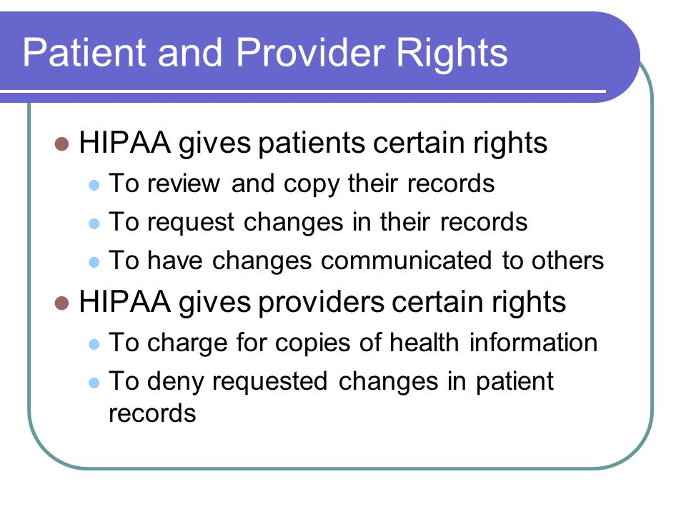 Patient and Provider Rights HIPAA gives patients certain rights To review and copy their records To request changes in their records To have changes communicated to others HIPAA gives providers certain rights To charge for copies of health information To deny requested changes in patient records