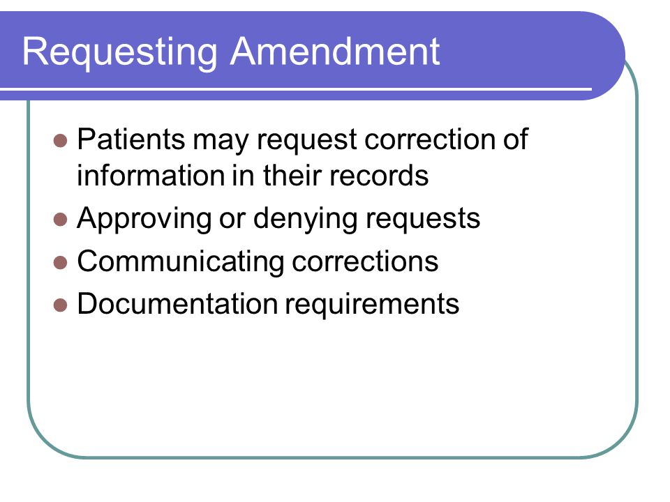 Requesting Amendment Patients may request correction of information in their records Approving or denying requests Communicating corrections Documentation requirements