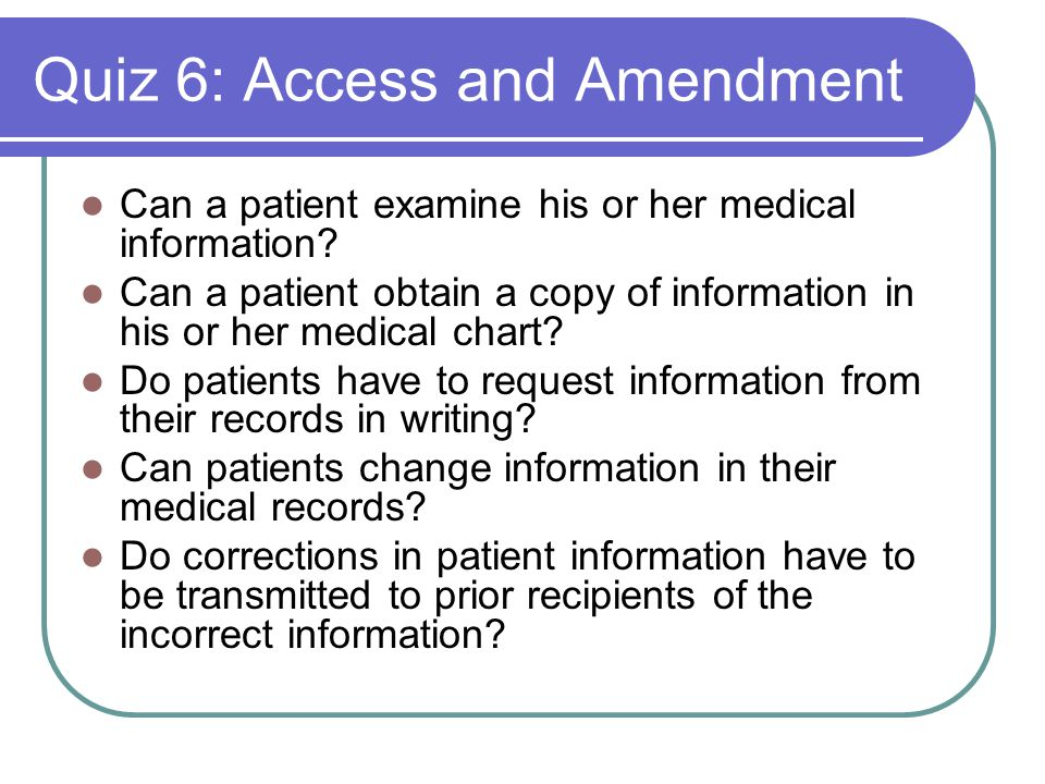 Quiz 6: Access and Amendment Can a patient examine his or her medical information.