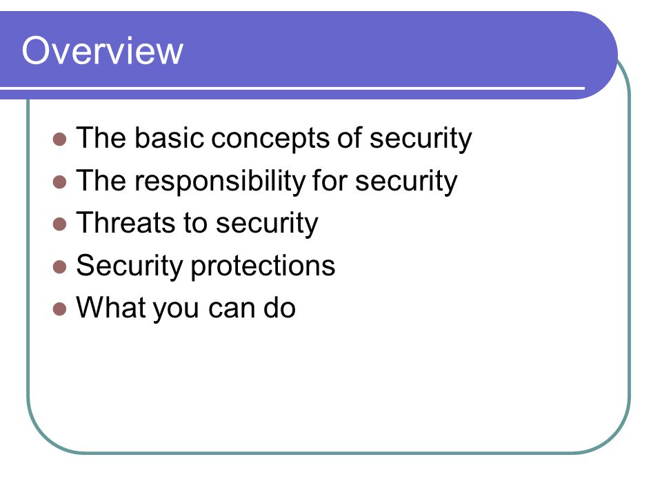 Overview The basic concepts of security The responsibility for security Threats to security Security protections What you can do