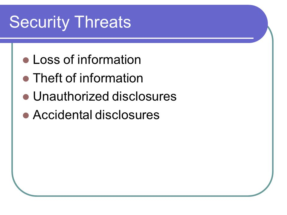 Security Threats Loss of information Theft of information Unauthorized disclosures Accidental disclosures