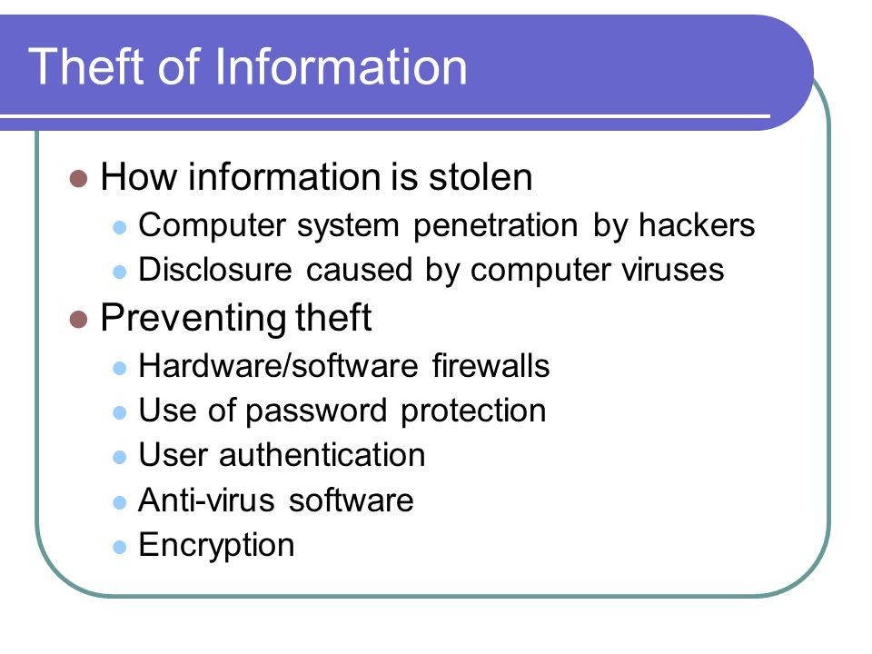 Theft of Information How information is stolen Computer system penetration by hackers Disclosure caused by computer viruses Preventing theft Hardware/software firewalls Use of password protection User authentication Anti-virus software Encryption