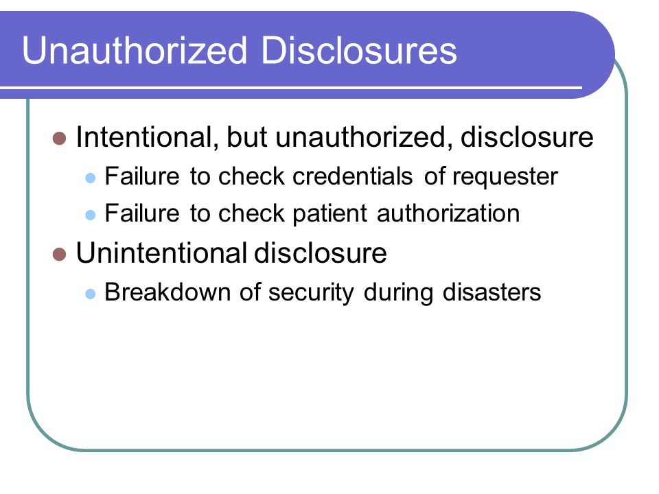 Unauthorized Disclosures Intentional, but unauthorized, disclosure Failure to check credentials of requester Failure to check patient authorization Unintentional disclosure Breakdown of security during disasters