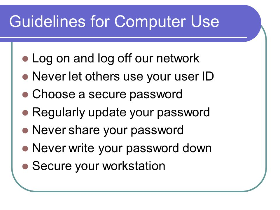 Guidelines for Computer Use Log on and log off our network Never let others use your user ID Choose a secure password Regularly update your password Never share your password Never write your password down Secure your workstation