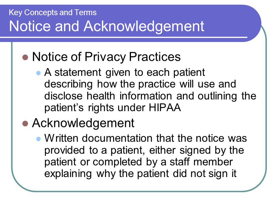 Key Concepts and Terms Notice and Acknowledgement Notice of Privacy Practices A statement given to each patient describing how the practice will use and disclose health information and outlining the patient's rights under HIPAA Acknowledgement Written documentation that the notice was provided to a patient, either signed by the patient or completed by a staff member explaining why the patient did not sign it