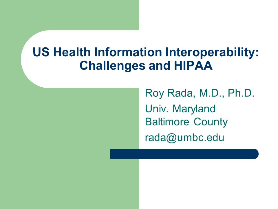 US Health Information Interoperability: Challenges and HIPAA Roy Rada, M.D., Ph.D.