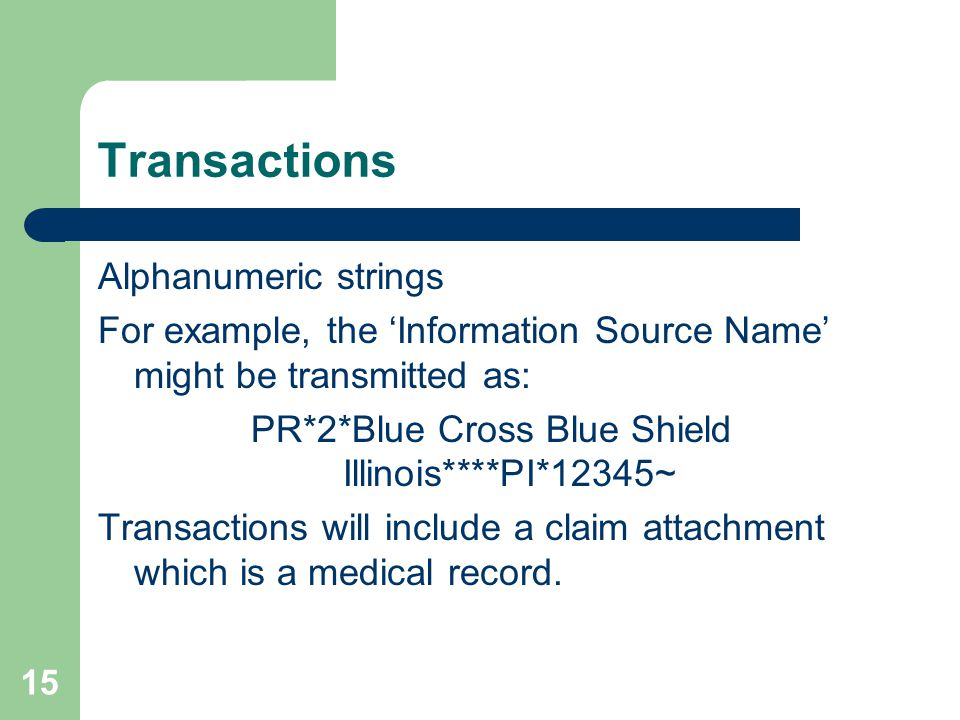 15 Transactions Alphanumeric strings For example, the 'Information Source Name' might be transmitted as: PR*2*Blue Cross Blue Shield Illinois****PI*12345~ Transactions will include a claim attachment which is a medical record.