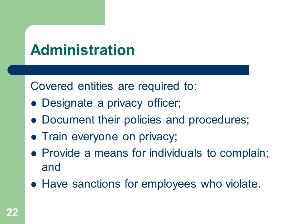 22 Administration Covered entities are required to: Designate a privacy officer; Document their policies and procedures; Train everyone on privacy; Provide a means for individuals to complain; and Have sanctions for employees who violate.