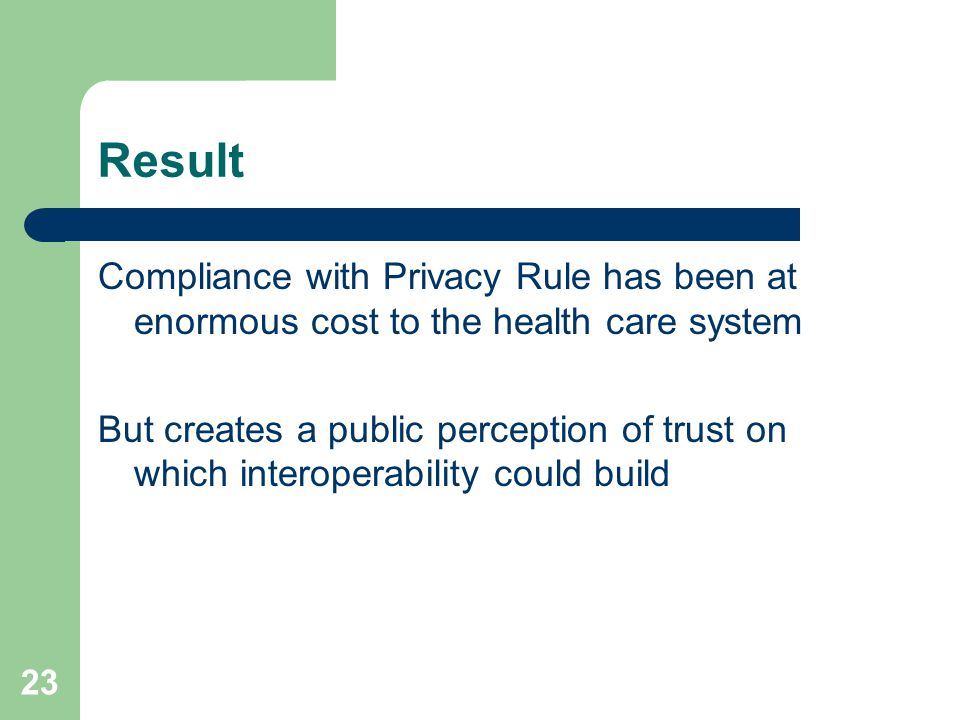 23 Result Compliance with Privacy Rule has been at enormous cost to the health care system But creates a public perception of trust on which interoperability could build
