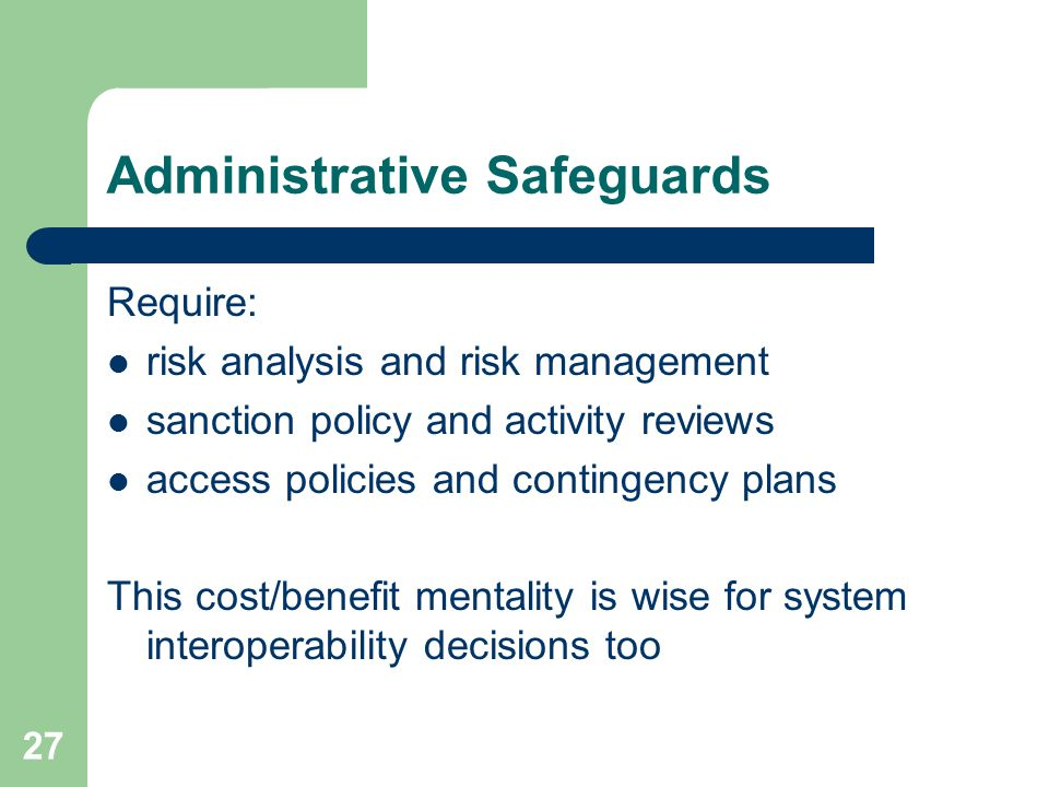 27 Administrative Safeguards Require: risk analysis and risk management sanction policy and activity reviews access policies and contingency plans This cost/benefit mentality is wise for system interoperability decisions too