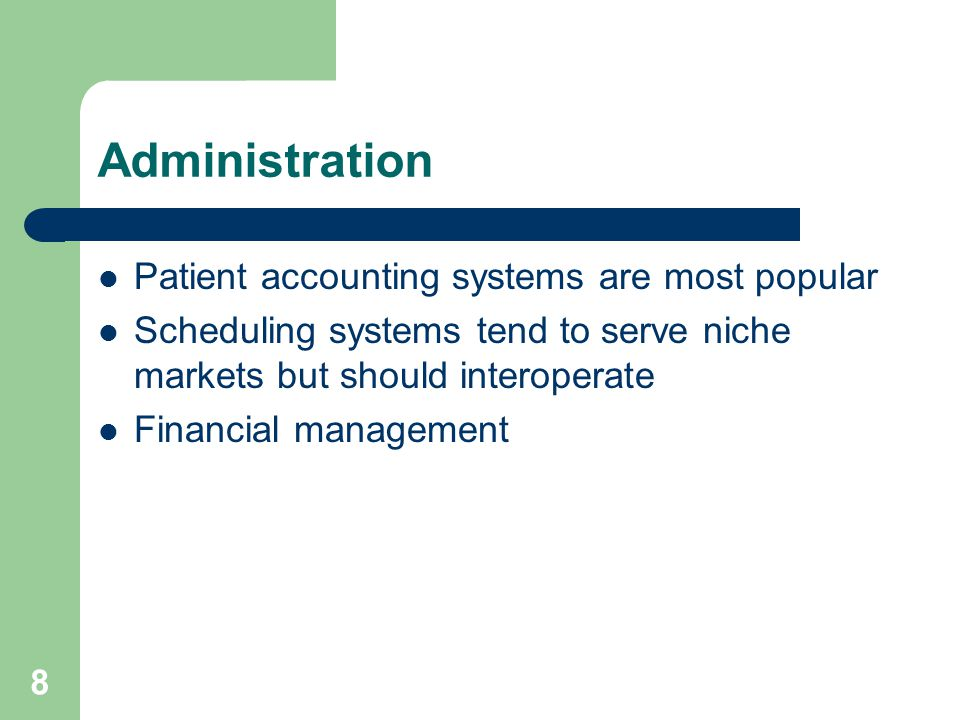 8 Administration Patient accounting systems are most popular Scheduling systems tend to serve niche markets but should interoperate Financial management
