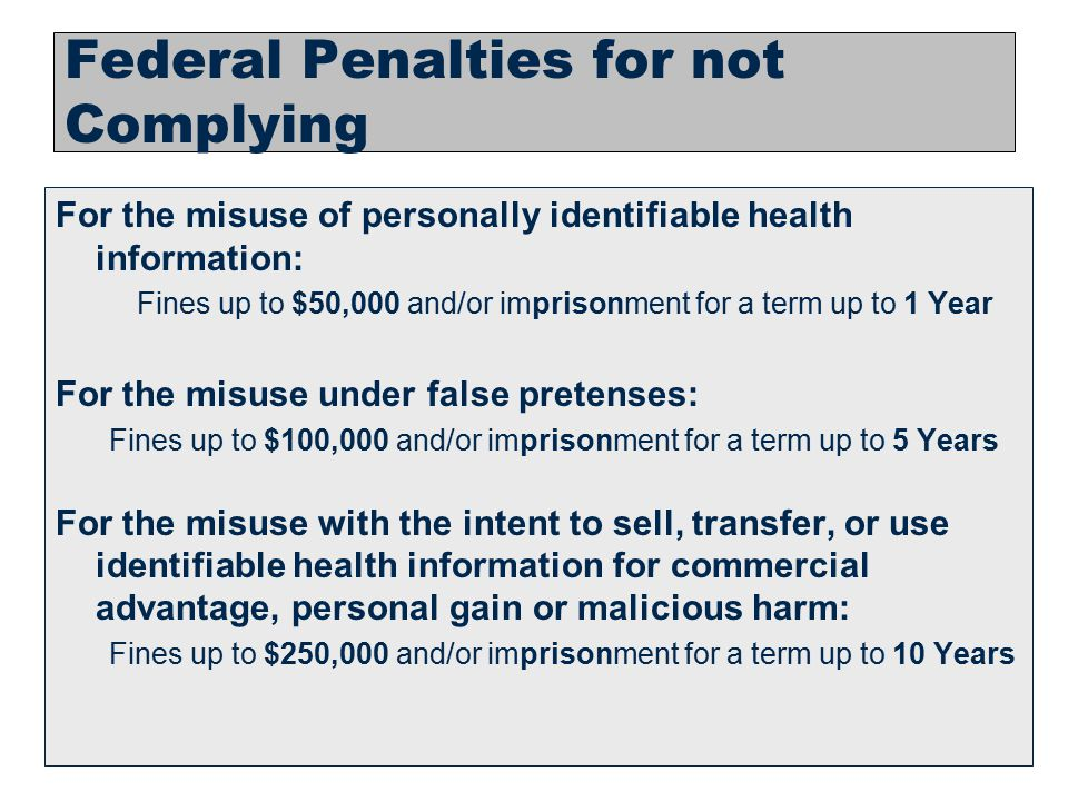 13 Federal Penalties for not Complying For the misuse of personally identifiable health information: Fines up to $50,000 and/or imprisonment for a ter