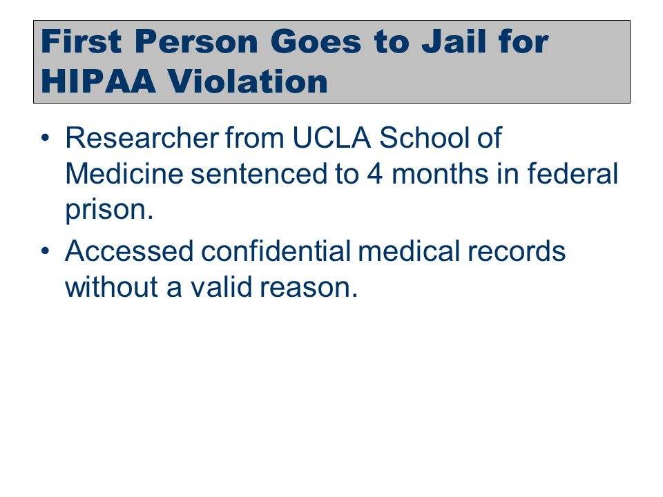 14 First Person Goes to Jail for HIPAA Violation Researcher from UCLA School of Medicine sentenced to 4 months in federal prison. Accessed confidentia