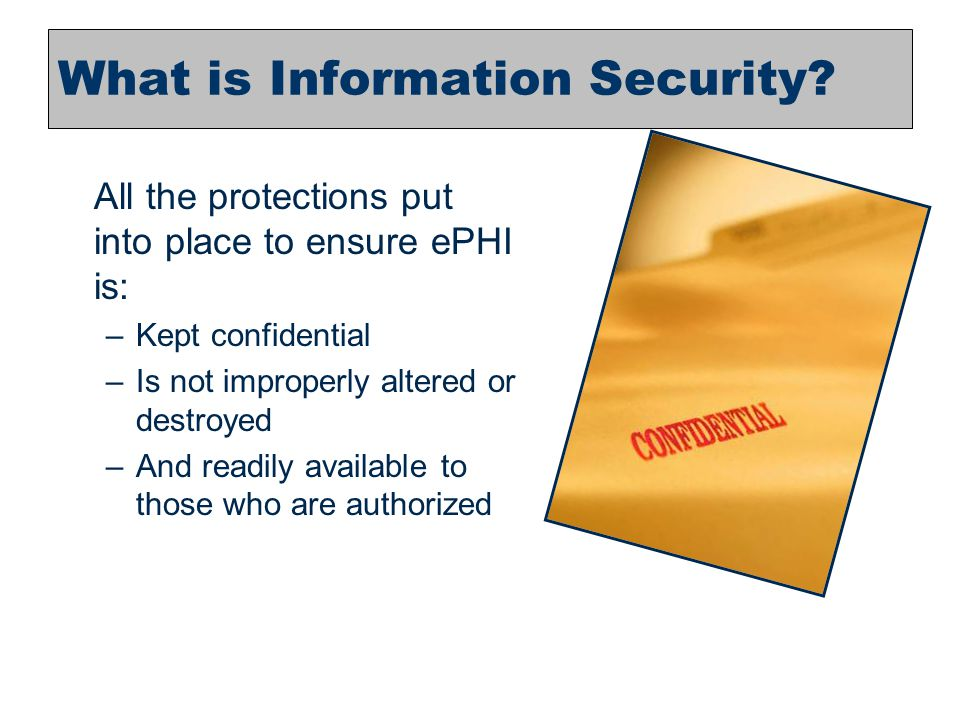 18 What is Information Security? All the protections put into place to ensure ePHI is: –Kept confidential –Is not improperly altered or destroyed –And