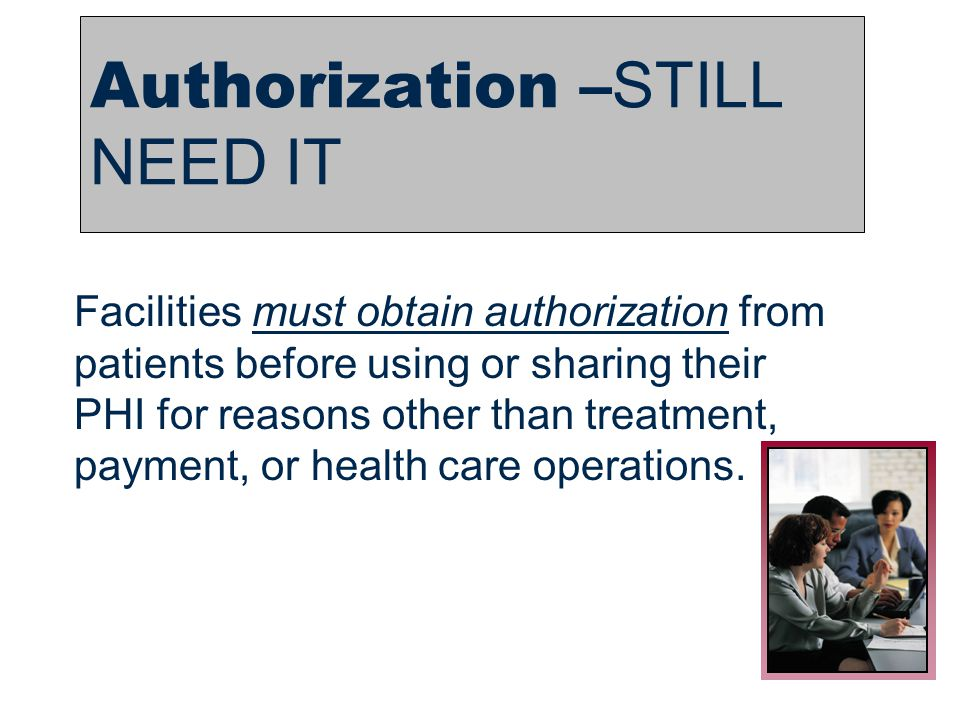 2 Authorization – STILL NEED IT Facilities must obtain authorization from patients before using or sharing their PHI for reasons other than treatment,