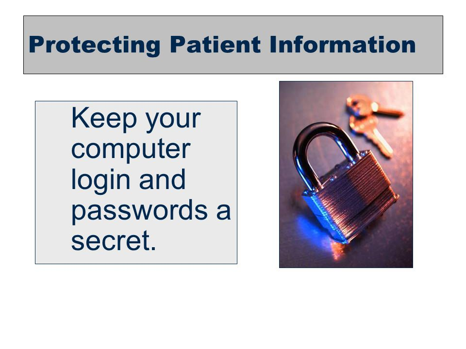 21 Protecting Patient Information Keep your computer login and passwords a secret.