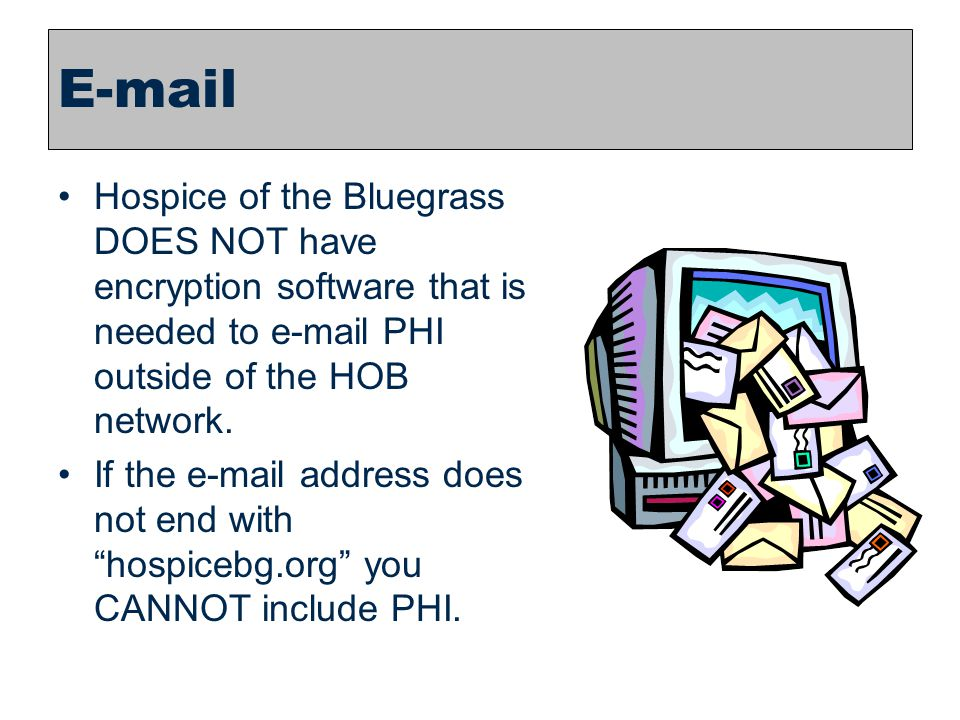 23 E-mail Hospice of the Bluegrass DOES NOT have encryption software that is needed to e-mail PHI outside of the HOB network. If the e-mail address do