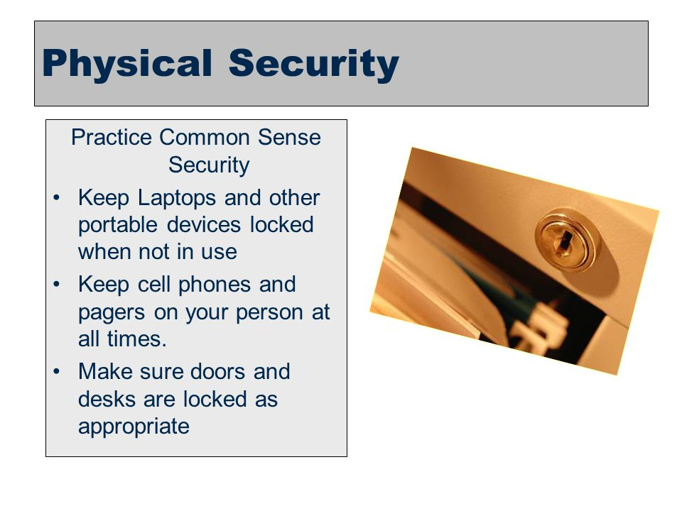 24 Practice Common Sense Security Keep Laptops and other portable devices locked when not in use Keep cell phones and pagers on your person at all tim