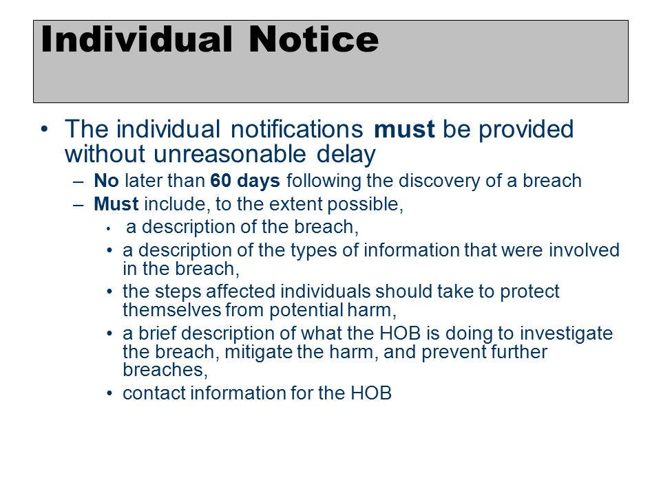 6 The individual notifications must be provided without unreasonable delay –No later than 60 days following the discovery of a breach –Must include, t