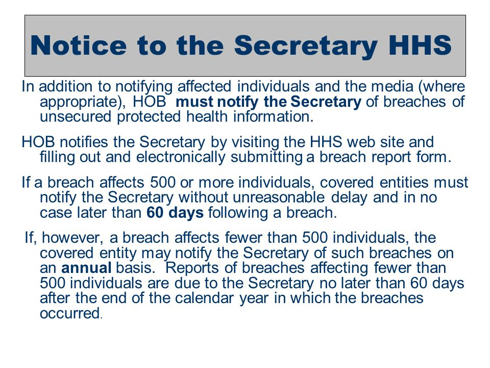 8 Notice to the Secretary HHS In addition to notifying affected individuals and the media (where appropriate), HOB must notify the Secretary of breach